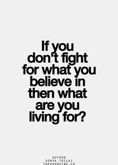 If you don't fight for what you believe in, then what are you living ...