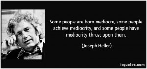 Some people are born mediocre, some people achieve mediocrity, and ...