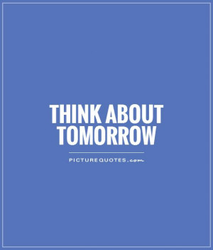 Think about tomorrow Picture Quote #1