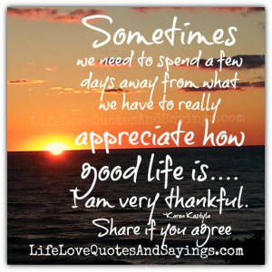 ... we have to really appreciate how good life is…. I am very thankful