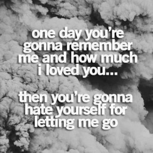 you re gonna remember me and how much i loved you then you re gonna ...