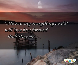 He was my everything and I will love him forever. -Bob Denver