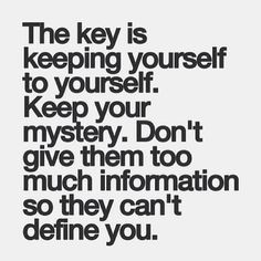 The key is keeping yourself to yourself. Keep your mystery. Don't give ...