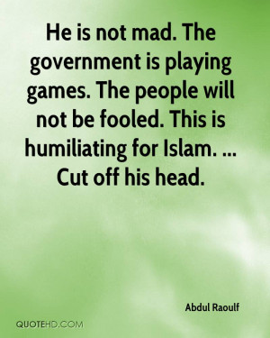 He is not mad. The government is playing games. The people will not be ...
