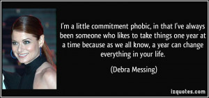 little commitment phobic, in that I've always been someone who ...