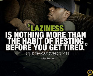 Laziness is nothing more than the habit of resting before you get ...