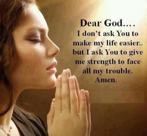 ... don t ask you to make my life easier but i ask you to give me strength