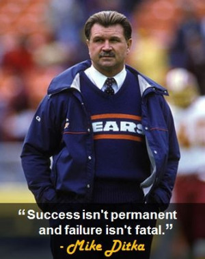 "Success isn't permanent and failure isn't fatal."" - Mike Ditka"