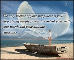 The only keeper of your happiness is you. Stop giving people power to ...