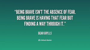 Being brave isn't the absence of fear. Being brave is having that fear ...