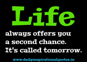 Life always offers you a second chance. It's called tomorrow ...