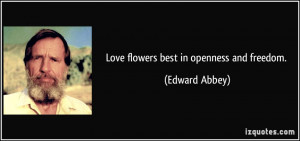 Love flowers best in openness and freedom. - Edward Abbey