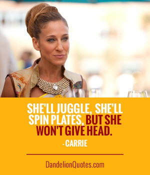 ... She'll juggle, she'll spin plates, but she won't give head. - Carrie