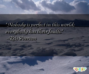 Nobody is perfect in this world; everybody has their faults. -Kris ...
