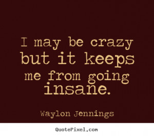 Inspirational quotes - I may be crazy but it keeps me from going ...