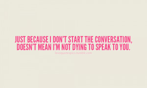 just because i don t start the conversation doesn t mean i m not dying ...