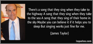 ... helps you to sleep But singing works just fine for me. - James Taylor