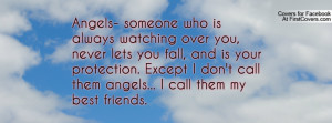Angels- someone who is always watching over you, never lets you fall ...