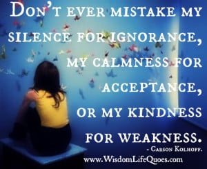 Don't ever mistake my kindness for weakness