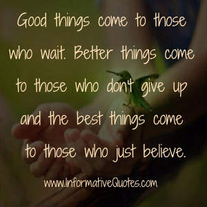 Good things come to those who BELIEVE, Better things come to those who ...