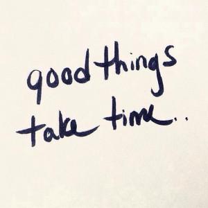 Good things take time..
