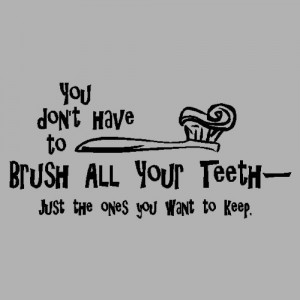 You dont have to brush all your teeth.Funny Bathroom Wall Quote