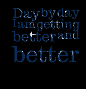 Quotes Picture: day by day i am getting better and better