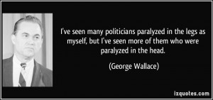 ve seen many politicians paralyzed in the legs as myself, but I've ...