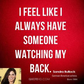 Sandra Bullock - I feel like I always have someone watching my back.