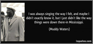 ... like the way things were down there-in Mississippi. - Muddy Waters