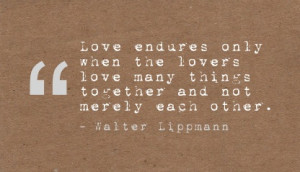 ... love many things together and not merely each other. - Walter Lippmann