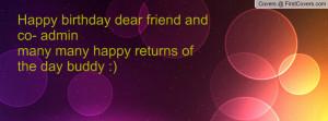 Happy birthday dear friend and co- admin many many happy returns of ...