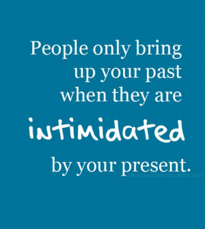 People only bring up your past when they are intimidated