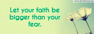 Let your faith be bigger than your fear Profile Facebook Covers