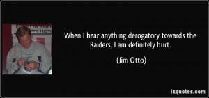 ... derogatory towards the Raiders, I am definitely hurt. - Jim Otto