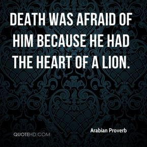 ... Proverb - Death was afraid of him because he had the heart of a lion