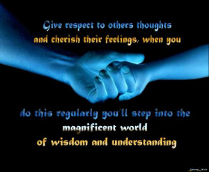 Give respect to others thoughts and cherish their feelings, when you ...