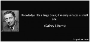 Knowledge fills a large brain; it merely inflates a small one ...