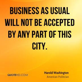 harold washington politician quote business as usual will not be jpg