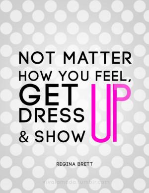 no matter how you feel get up dress up and show up regina brett