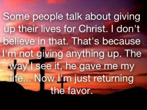 He gave me my life... Now I'm just returning the favor. So true.