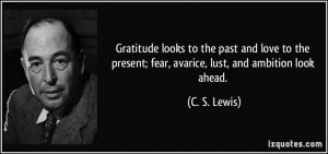 ... present; fear, avarice, lust, and ambition look ahead. - C. S. Lewis