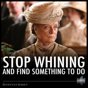 Downton Abby wisdom. Dame Maggie Smith is my hero.