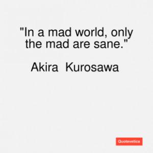 Akira kurosawa quote in a mad world only