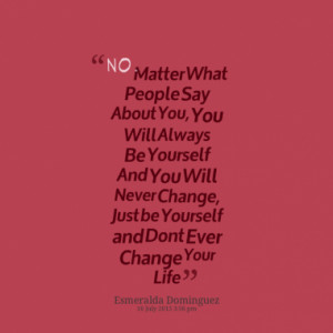 ... Always Be Yourself And You Will Never Change, Just be Yourself and