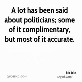 Eric Idle - A lot has been said about politicians; some of it ...