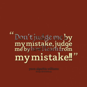 ... judge me by my mistake, judge me by how I learn from my mistake