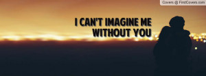 can't imagine me without you Profile Facebook Covers