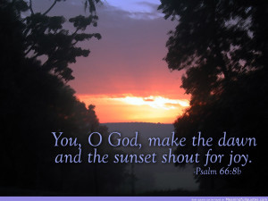 You, O God. Make The Dawn And The Sunset Shout For Joy. ~ Bible Quote