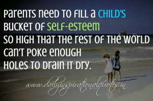 Parents need to fill a child's bucket of self-esteem so high that the ...
